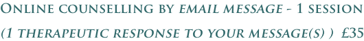 Online counselling by email message - 1 session (1 therapeutic response to your message(s) )  £35
